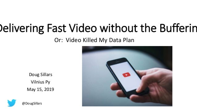 Delivering Fast Video without the Bufferin Or: Video Killed My Data Plan Doug Sillars Vilnius Py May 15, 2019 @DougSillars