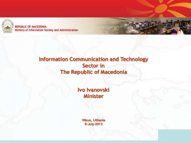 Information Communication and Technology Sector in The Republic of Macedonia Ivo Ivanovski Minister Vilnus, Lithania 8-Jul...