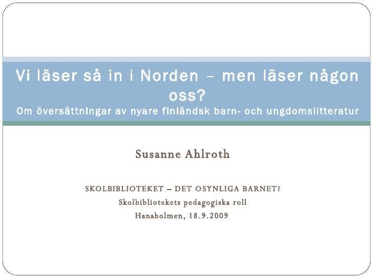 Susanne Ahlroth SKOLBIBLIOTEKET – DET OSYNLIGA BARNET? Skolbibliotekets pedagogiska roll Hanaholmen, 18.9.2009   Vi läser ...