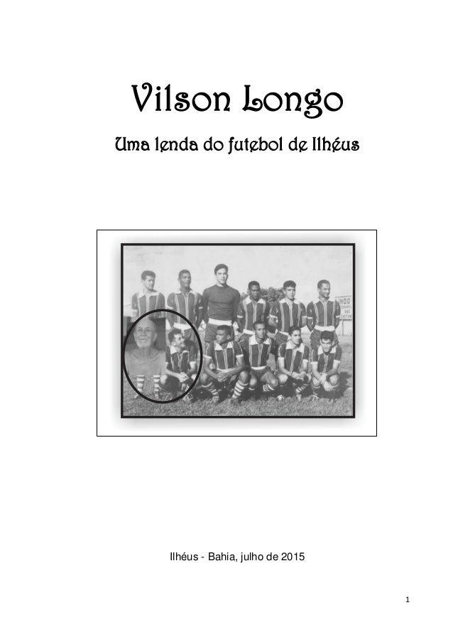 1 Vilson Longo Uma lenda do futebol de Ilhéus Ilhéus - Bahia, julho de 2015