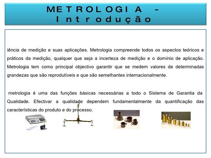 <ul><li>Ciência de medição e suas aplicações. Metrologia compreende todos os aspectos teóricos e práticos da medição, qual...