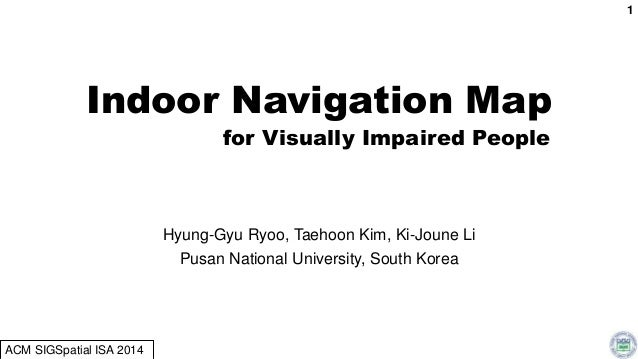 Indoor Navigation Map for Visually Impaired People Hyung-Gyu Ryoo, Taehoon Kim, Ki-Joune Li Pusan National University, Sou...