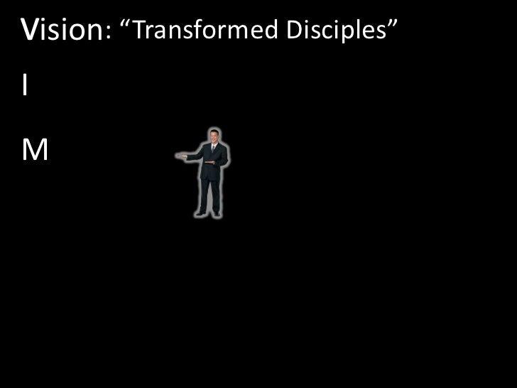 """V<br />Vision<br />: """"Transformed Disciples""""<br />I<br />M<br />"""