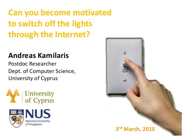 Can you become motivated to switch off the lights through the Internet? Andreas Kamilaris Postdoc Researcher Dept. of Comp...