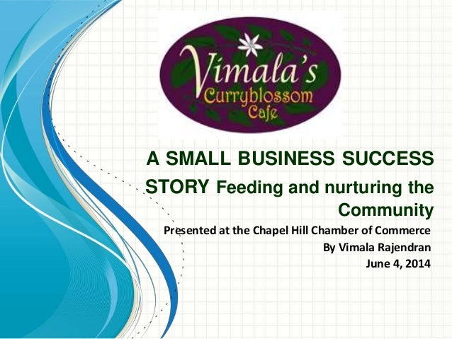 A SMALL BUSINESS SUCCESS STORY Feeding and nurturing the Community Presented at the Chapel Hill Chamber of Commerce By Vim...