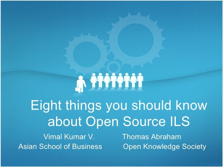 Eight things you should know about Open Source ILS Vimal Kumar V.  Thomas Abraham Asian School of Business  Open Knowledge...