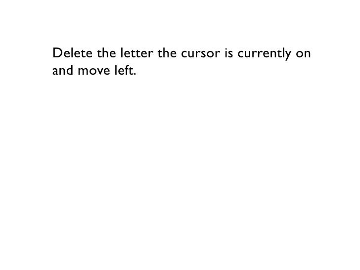 Delete the letter the cursor is currently on and move left.