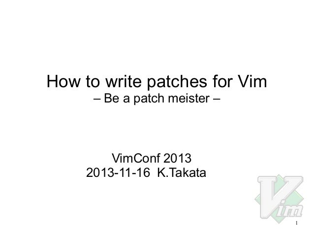 How to write patches for Vim – Be a patch meister –  VimConf 2013 2013-11-16 K.Takata  1