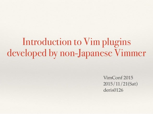 Introduction to Vim plugins developed by non-Japanese Vimmer VimConf 2015 2015/11/21(Sat) deris0126