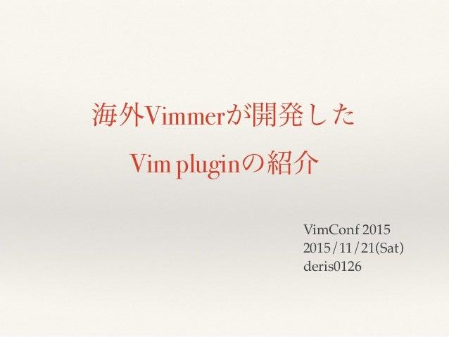 海外Vimmerが開発した Vim pluginの紹介 VimConf 2015 2015/11/21(Sat) deris0126