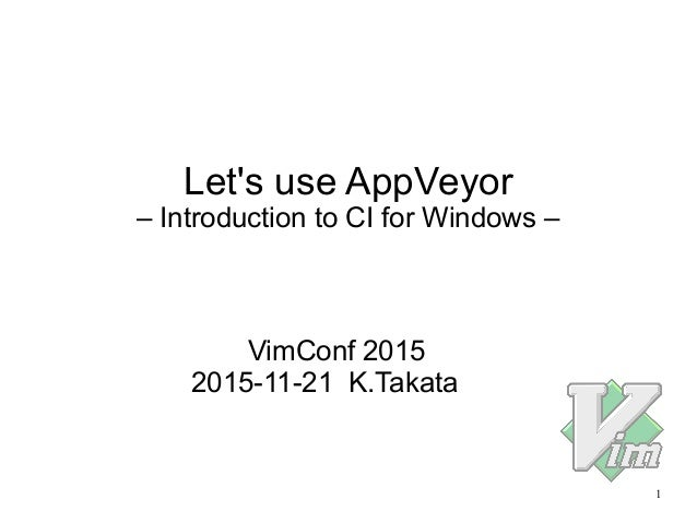 1 Let's use AppVeyor – Introduction to CI for Windows – VimConf 2015 2015-11-21 K.Takata
