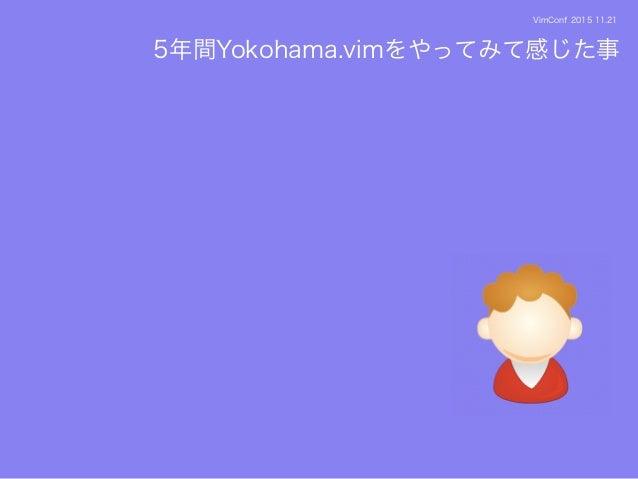 VimConf 2015 11.21 5年間Yokohama.vimをやってみて感じた事