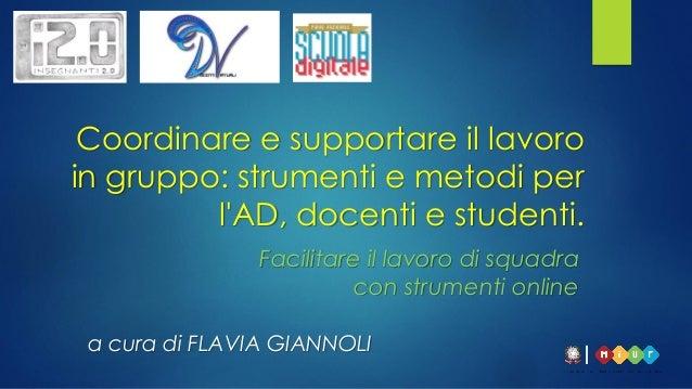 Facilitare il lavoro di squadra con strumenti online a cura di FLAVIA GIANNOLI Coordinare e supportare il lavoro in gruppo...