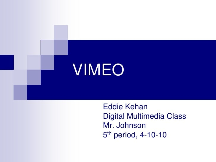 VIMEO<br />Eddie Kehan<br />Digital Multimedia Class<br />Mr. Johnson<br />5th period, 4-10-10<br />