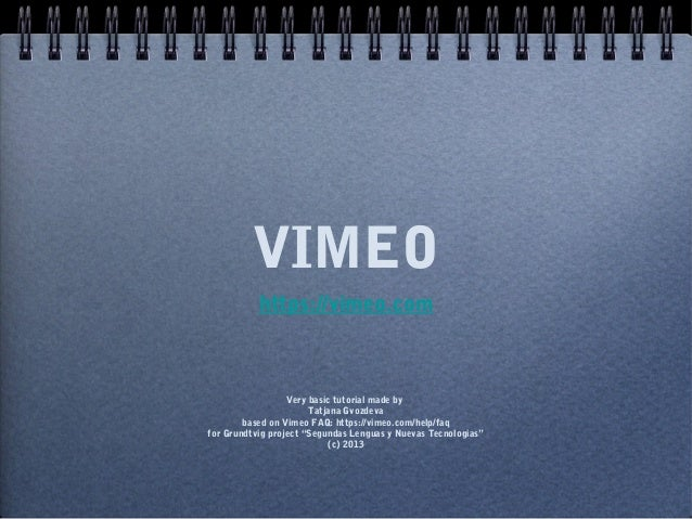 VIMEO           https://vimeo.com                  Very basic tutorial made by                       Tatjana Gvozdeva     ...