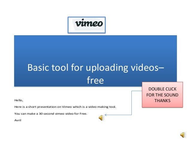 Basic tool for uploading videos– free Hello, Here is a short presentation on Vimeo which is a video making tool. You can m...
