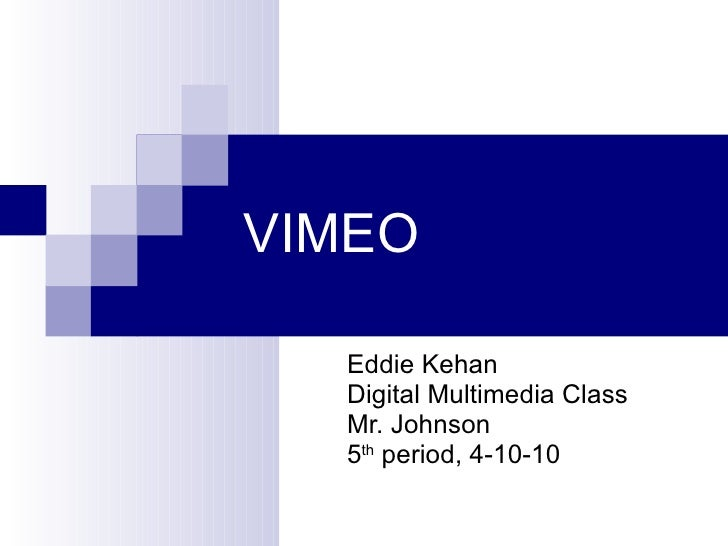 VIMEO Eddie Kehan Digital Multimedia Class Mr. Johnson 5 th  period, 4-10-10