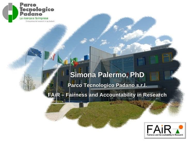 Simona  Palermo, PhD Parco Tecnologico Padano s.r.l. FAiR – Fairness and Accountability in Research