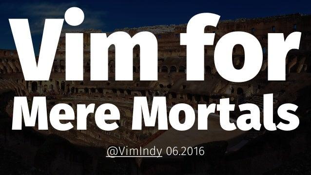 Vim for Mere Mortals @VimIndy 06.2016