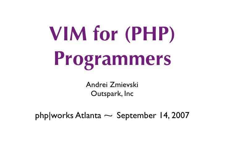 VIM for (PHP)    Programmers             Andrei Zmievski              Outspark, Inc  php works Atlanta ⁓ September 14, 2007