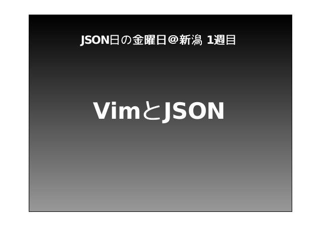 JSON日 の 金 曜 日 @新 潟 1週 目 VimとJSON