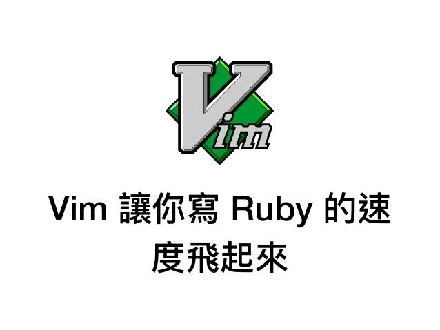 Vim 讓你寫 Ruby 的速 度⾶飛起來來