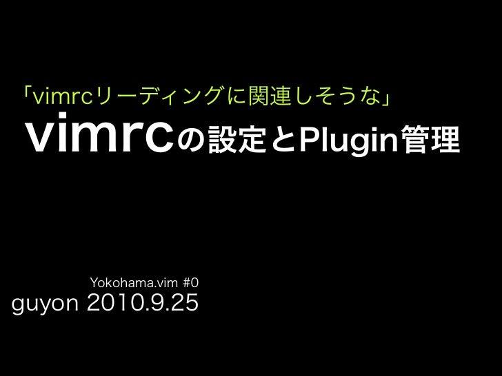 「vimrcリーディングに関連しそうな」   vimrcの設定とPlugin管理        Yokohama.vim #0 guyon 2010.9.25