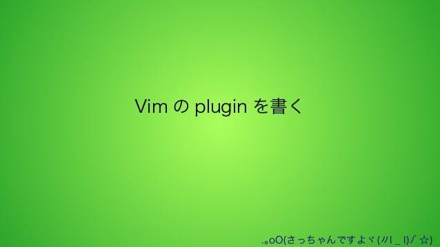 Vim の plugin を書く  .。oO(さっちゃんですよヾ(〃l _ l)ノ゙☆)