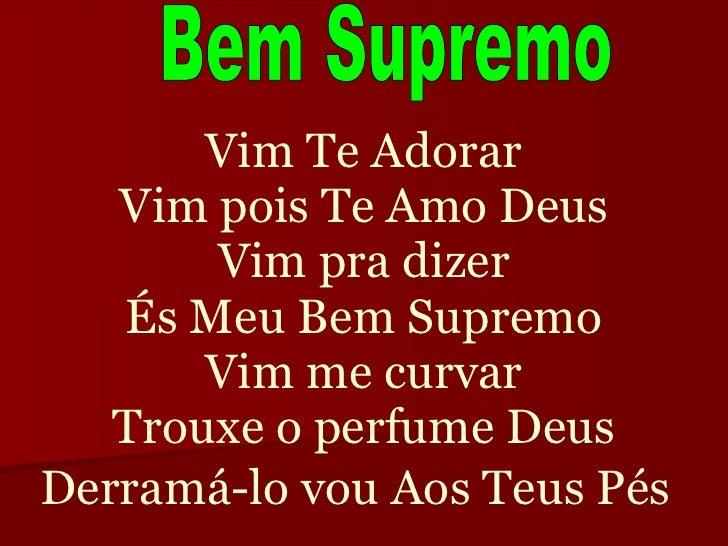 Vim Te Adorar Vim pois Te Amo Deus Vim pra dizer És Meu Bem Supremo Vim me curvar Trouxe o perfume Deus Derramá-lo vou Aos...