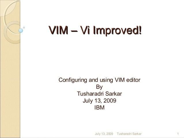 VIM – Vi Improved!VIM – Vi Improved! Configuring and using VIM editor By Tusharadri Sarkar July 13, 2009 IBM July 13, 2009...