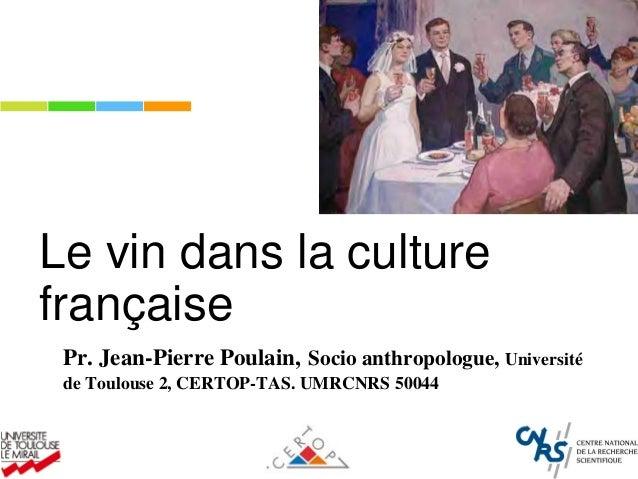 Le vin dans la culture française Pr. Jean-Pierre Poulain, Socio anthropologue, Université de Toulouse 2, CERTOP-TAS. UMRCN...