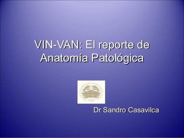 VIN-VAN: El reporte deVIN-VAN: El reporte de Anatomía PatológicaAnatomía Patológica Dr Sandro CasavilcaDr Sandro Casavilca