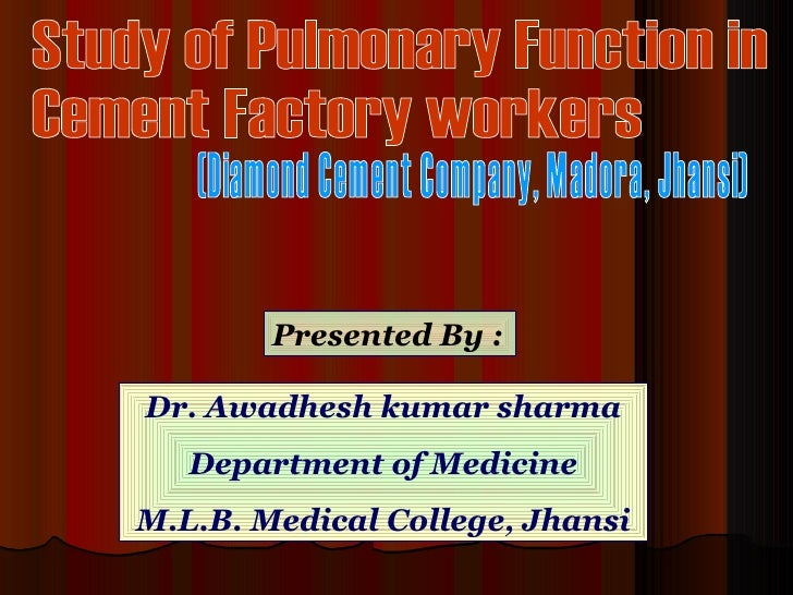 Study of Pulmonary Function in  Cement Factory workers  (Diamond Cement Company, Madora, Jhansi) Presented By : Dr. Awadhe...