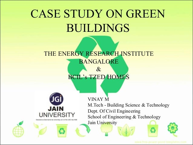 CASE STUDY ON GREEN BUILDINGS THE ENERGY RESEARCH INSTITUTE BANGALORE & BCIL's TZED HOMES VINAY M M.Tech - Building Scienc...
