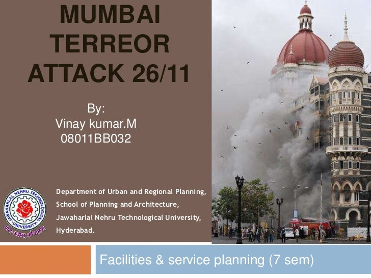 MUMBAI TERREORATTACK 26/11       By:  Vinay kumar.M   08011BB032  Department of Urban and Regional Planning,  School of Pl...