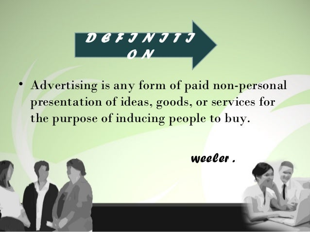 • Advertising is any form of paid non-personal presentation of ideas, goods, or services for the purpose of inducing peopl...
