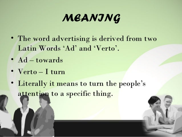 MEANING • The word advertising is derived from two Latin Words 'Ad' and 'Verto'. • Ad – towards • Verto – I turn • Literal...
