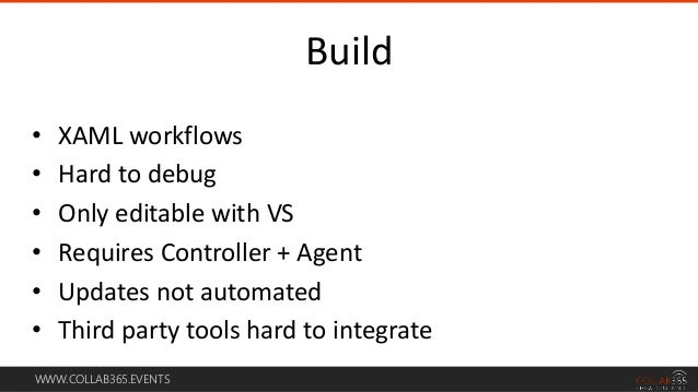 WWW.COLLAB365.EVENTS • XAML workflows • Hard to debug • Only editable with VS • Requires Controller + Agent • Updates not ...