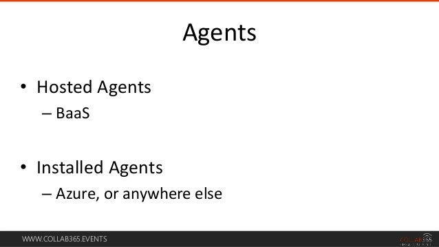 WWW.COLLAB365.EVENTS • Hosted Agents – BaaS • Installed Agents – Azure, or anywhere else Agents