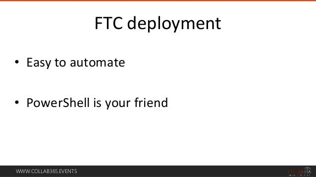 WWW.COLLAB365.EVENTS • Easy to automate • PowerShell is your friend FTC deployment