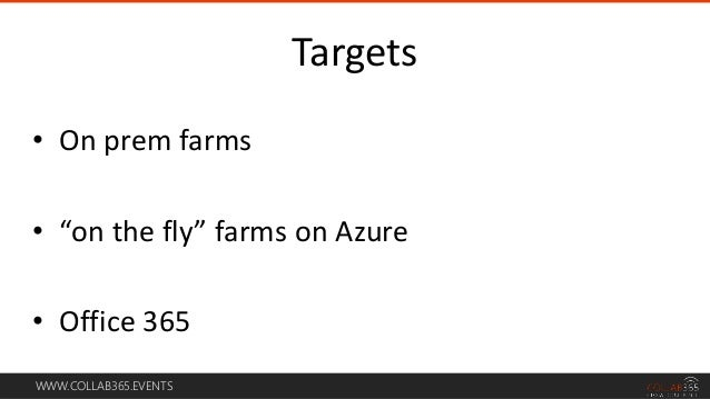 """WWW.COLLAB365.EVENTS • On prem farms • """"on the fly"""" farms on Azure • Office 365 Targets"""