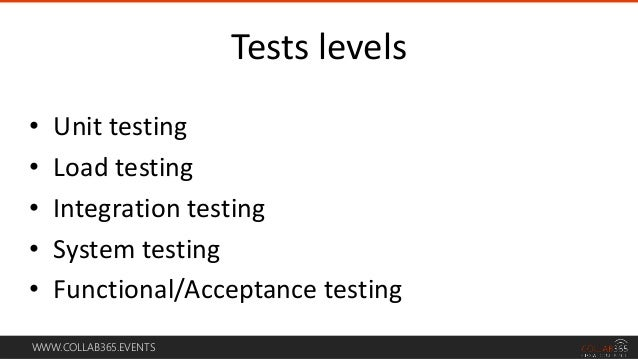 WWW.COLLAB365.EVENTS • Unit testing • Load testing • Integration testing • System testing • Functional/Acceptance testing ...