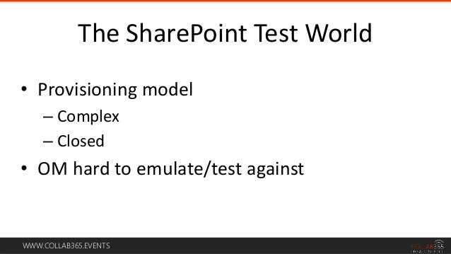 WWW.COLLAB365.EVENTS • Provisioning model – Complex – Closed • OM hard to emulate/test against The SharePoint Test World
