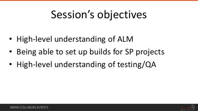 WWW.COLLAB365.EVENTS • High-level understanding of ALM • Being able to set up builds for SP projects • High-level understa...