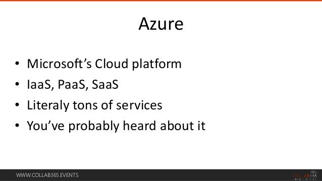 WWW.COLLAB365.EVENTS • Microsoft's Cloud platform • IaaS, PaaS, SaaS • Literaly tons of services • You've probably heard a...