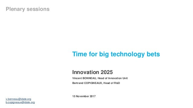 Time for big technology bets Innovation 2025 Plenary sessions 15 November 2017 Vincent BONNEAU, Head of Innovation Unit Be...