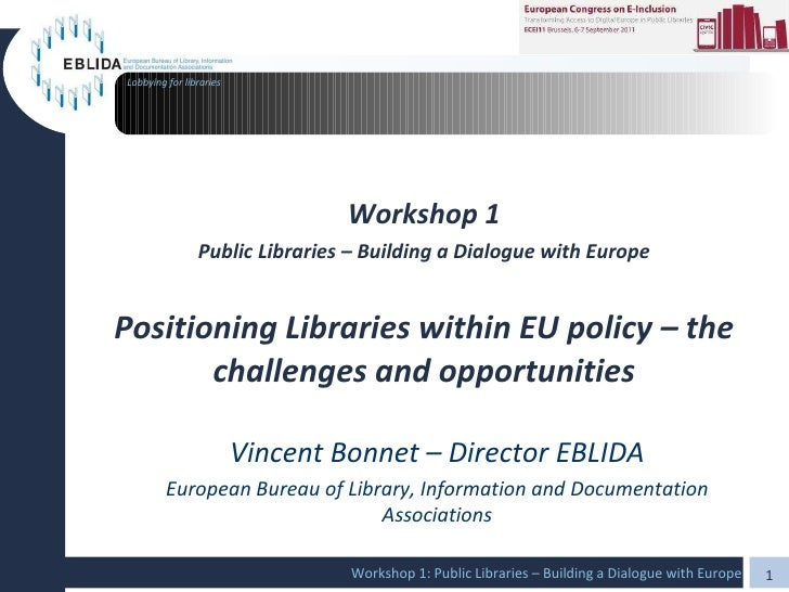 Workshop 1 Public Libraries – Building a Dialogue with Europe Positioning Libraries within EU policy – the challenges and ...