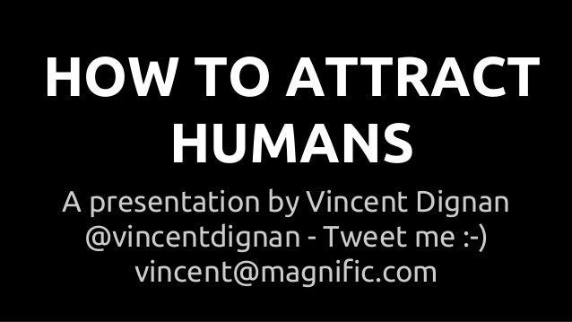 A presentation by Vincent Dignan @vincentdignan - Tweet me :-) vincent@magnific.com HOW TO ATTRACT HUMANS