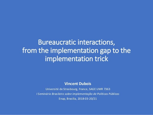 Bureaucratic interactions, from the implementation gap to the implementation trick Vincent Dubois Université de Strasbourg...