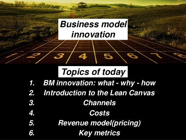 Topics of today 1. BM innovation: what - why - how 2. Introduction to the Lean Canvas 3. Channels 4. Costs 5. Revenue mode...